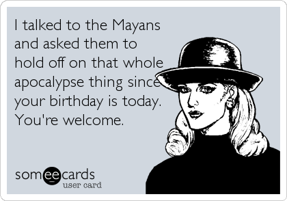 I talked to the Mayans and asked them to hold off on that whole apocalypse thing since your birthday is today. You're welcome.