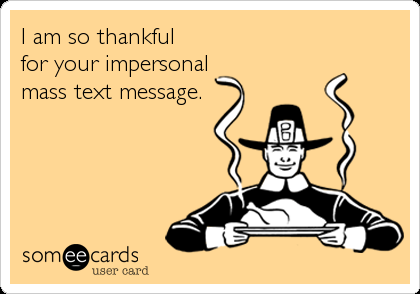 I am so thankful for your impersonal mass text message.