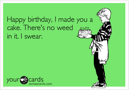 Happy birthday, I made you a cake. There's no weed in it. I swear.