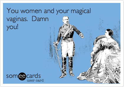 You women and your magical vaginas.  Damn you!