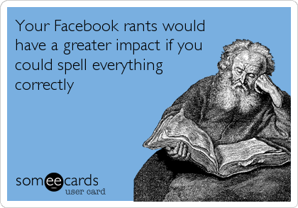 Your Facebook rants would have a greater impact if you could spell everything correctly