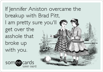 If Jennifer Aniston overcame the breakup with Brad Pitt, I am pretty sure you'll get over the asshole that broke up with you.