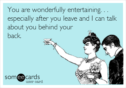 You are wonderfully entertaining. . . especially after you leave and I can talk about you behind your back.