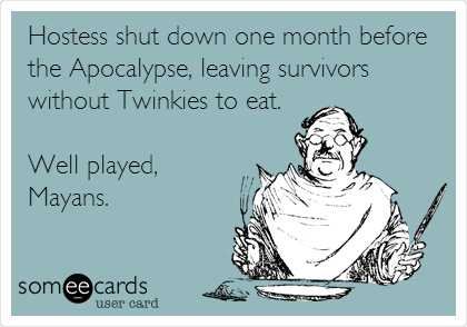 Hostess shut down one month before the Apocalypse, leaving survivors without Twinkies to eat.  Well played, Mayans.