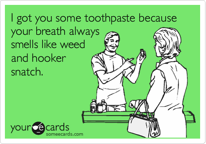 I got you some toothpaste because your breath always