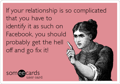 If your relationship is so complicated that you have to identify it as such on Facebook, you should probably get the hell off and go fix it!