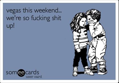 vegas this weekend... we're so fucking shit up!