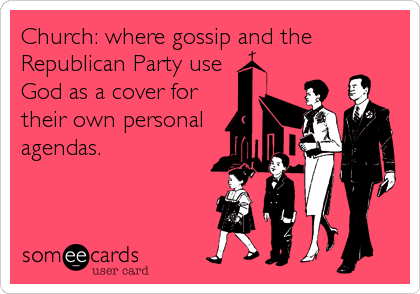 Church: where gossip and the Republican Party use God as a cover for their own personal agendas.