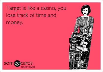Target is like a casino, you lose track of time and money.