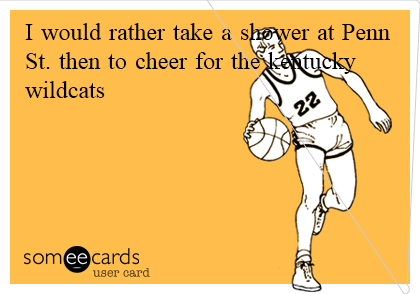 I would rather take a shower at Penn St. then to cheer for the kentucky wildcats