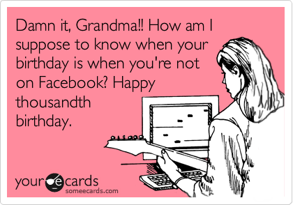 Damn It Grandma How Am I Suppose To Know When Your Birthday Is