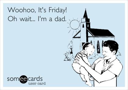 Woohoo, It's Friday! Oh wait... I'm a dad.