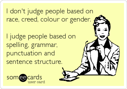 I don't judge people based on race, creed, colour or gender.  I judge people based on spelling, grammar, punctuation and sentence structure.