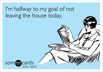 I'm halfway to my goal of not leaving the house today.