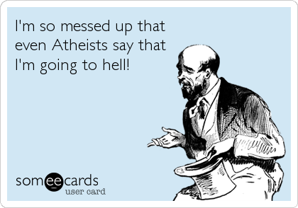 I'm so messed up that even Atheists say that I'm going to hell!
