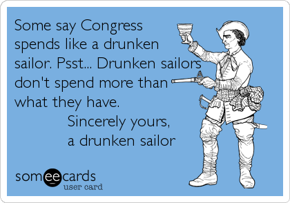 Some say Congress spends like a drunken sailor. Psst... Drunken sailors don't spend more than   what they have.             Sincerely yours,            a drunken sailor