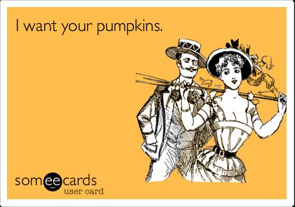 I want your pumpkins.