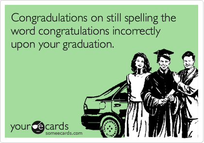"""Congradulations on still spelling the word """"congratulations"""" incorrectly upon your graduation."""