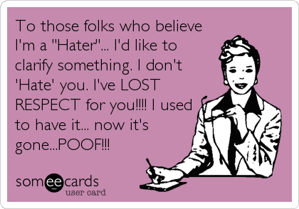 """To those folks who believe I'm a """"Hater""""... I'd like to clarify something. I don't 'Hate' you. I've LOST RESPECT for you!!!! I used to have it... now it's gone...POOF!!!"""