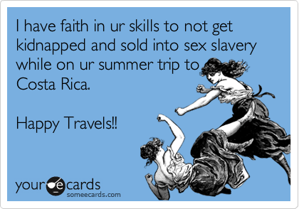 I have faith in ur skills to not get kidnapped and sold into sex slavery while on ur summer trip to Costa Rica.      Happy Travels!!