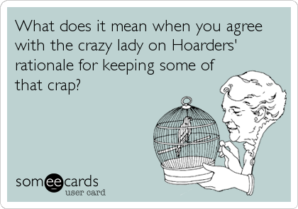 What does it mean when you agree with the crazy lady on Hoarders' rationale for keeping some of that crap?