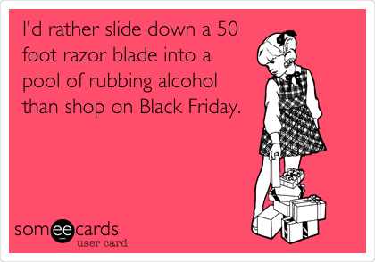 I'd rather slide down a 50 foot razor blade into a pool of rubbing alcohol than shop on Black Friday.