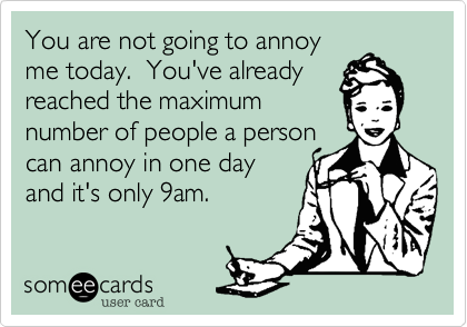 You are not going to annoy me today.  You've already reached the maximum number of people a person can annoy in one day and it's only 9am.