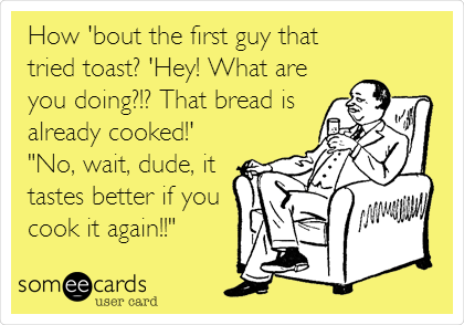 "How 'bout the first guy that tried toast? 'Hey! What are you doing?!? That bread is already cooked!'  ""No, wait, dude, it tastes better if you cook it again!!"""