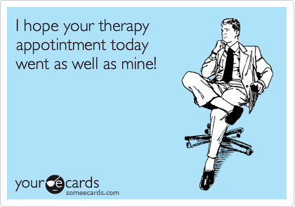 I hope your therapy appotintment oday went as well as mine!