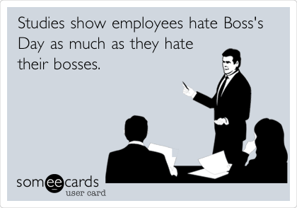 Studies show employees hate Boss's Day as much as they hate their bosses.