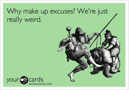 Why make up excuses? We're just really weird.