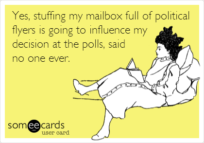 Yes, stuffing my mailbox full of political flyers is going to influence my decision at the polls, said no one ever.