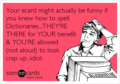 Your ecard might actually be funny if you knew how to spell. Dictionaries...THEY'RE THERE for YOUR benefit & YOU'RE allowed (not aloud) to look  crap up...idiot.