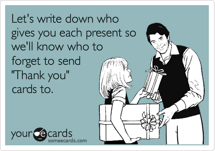 """Let's write down who gives you each present so we'll know who to forget to send """"Thank you"""" cards to."""