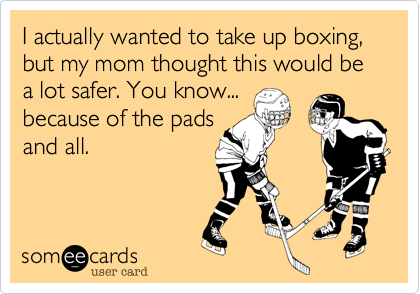 I actually wanted to take up boxing, but my mom thought this would be a lot safer. You know... because of the pads and all.
