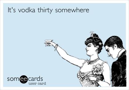 It's vodka thirty somewhere