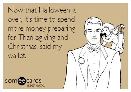 Now that Halloween is over, it's time to spend more money preparing for Thanksgiving and Christmas, said my wallet.