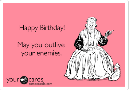 Happy Birthday May You Outlive Your Enemies – Happy Birthday E Cards