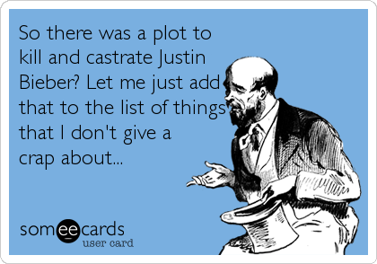 So there was a plot to kill and castrate Justin Bieber? Let me just add that to the list of things that I don't give a crap about...