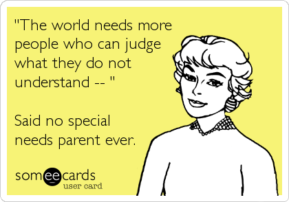 """The world needs more people who can judge what they do not understand -- ""  Said no special needs parent ever."