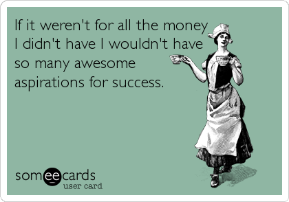 If it weren't for all the money I didn't have I wouldn't have so many awesome aspirations for success.
