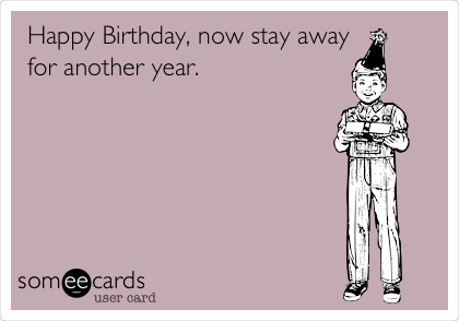 Happy Birthday, now stay away for another year.