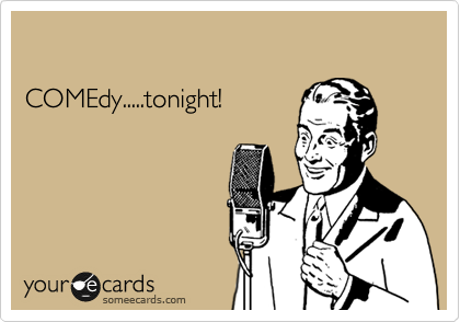 COMEdy.....tonight!