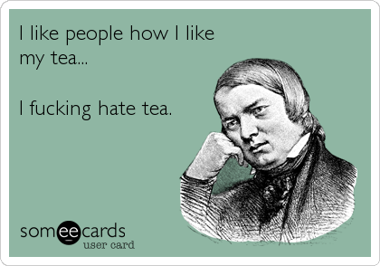 I like people how I like my tea...  I fucking hate tea.