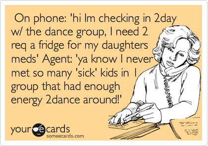 On phone: 'hi Im checking in 2day w/ the dance group, I need 2 req a fridge for my daughters meds' Agent: 'ya know I never met so many 'sick' kids in 1   group that had enough energy 2dance around!'