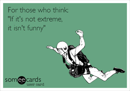 """For those who think: """"If it's not extreme,  it isn't funny"""""""