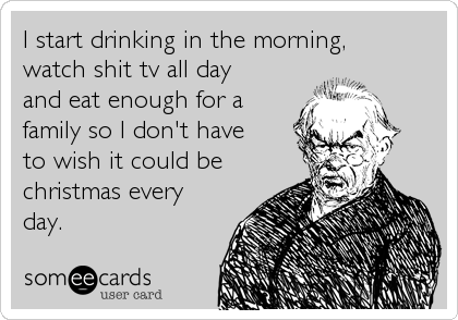 I start drinking in the morning, watch shit tv all day and eat enough for a family so I don't have to wish it could be christmas every day.