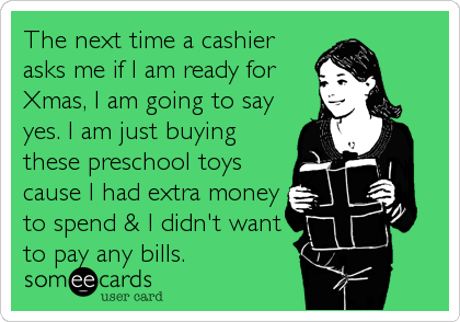 The next time a cashier asks me if I am ready for Xmas, I am going to say yes. I am just buying these preschool toys cause I had extra money to spend & I didn't want to pay any bills.