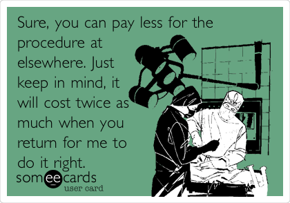 Sure, you can pay less for the procedure at elsewhere. Just keep in mind, it will cost twice as much when you return for me to do it right.