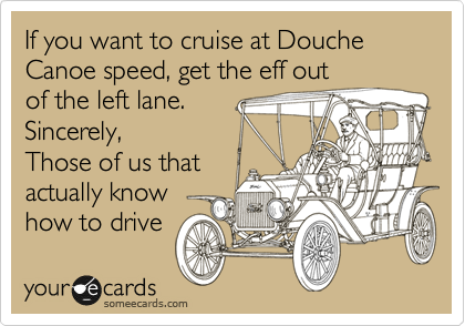 If you want to cruise at Douche Canoe speed, get the eff out